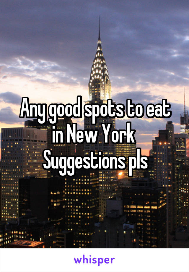 Any good spots to eat in New York  Suggestions pls