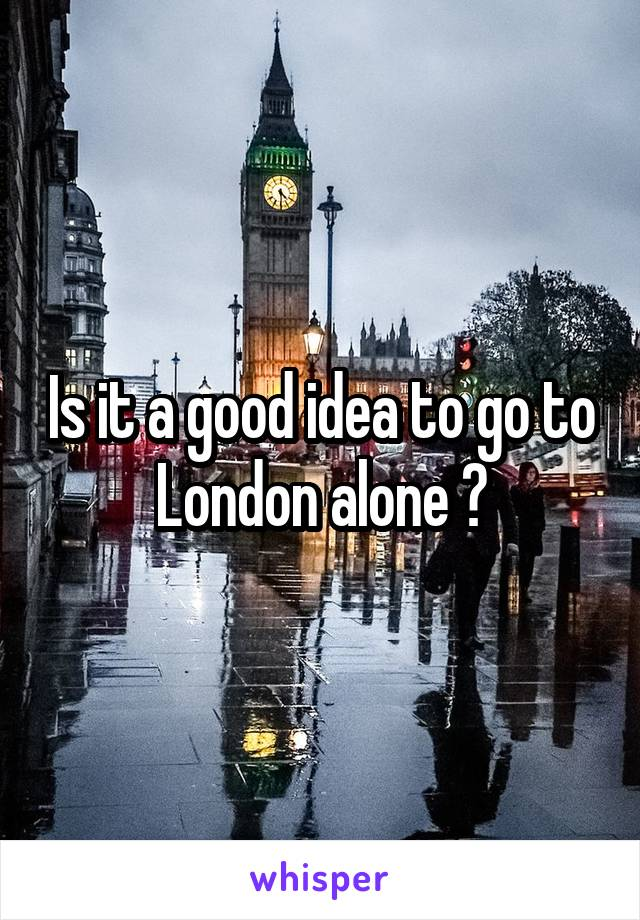 Is it a good idea to go to London alone ?