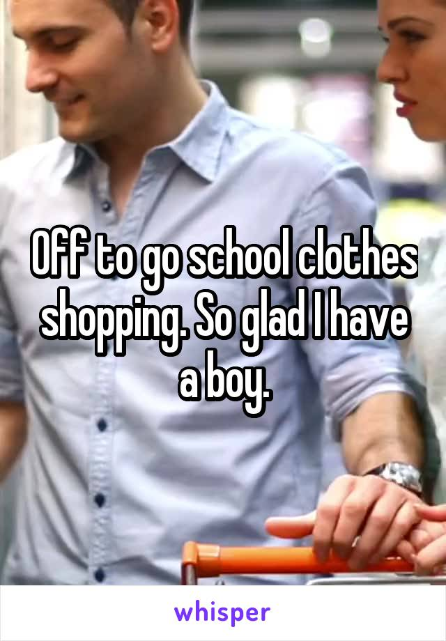 Off to go school clothes shopping. So glad I have a boy.
