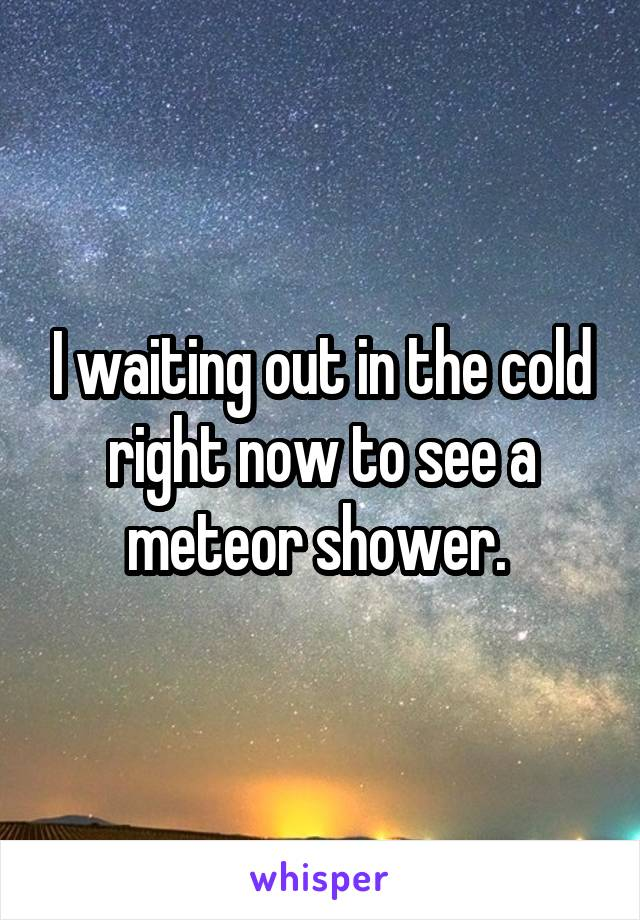 I waiting out in the cold right now to see a meteor shower.