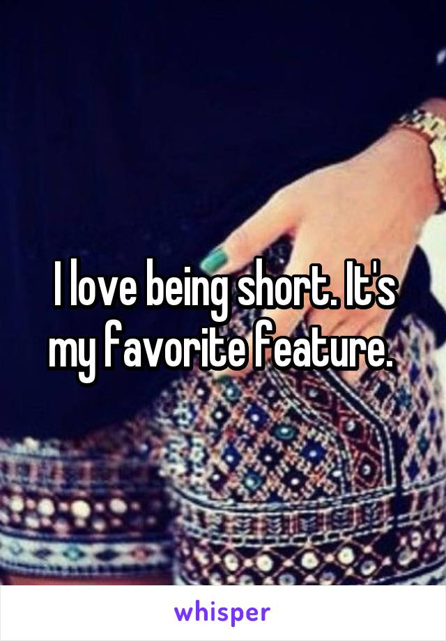 I love being short. It's my favorite feature.