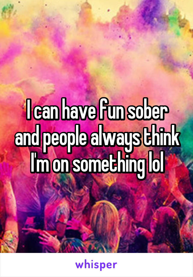 I can have fun sober and people always think I'm on something lol