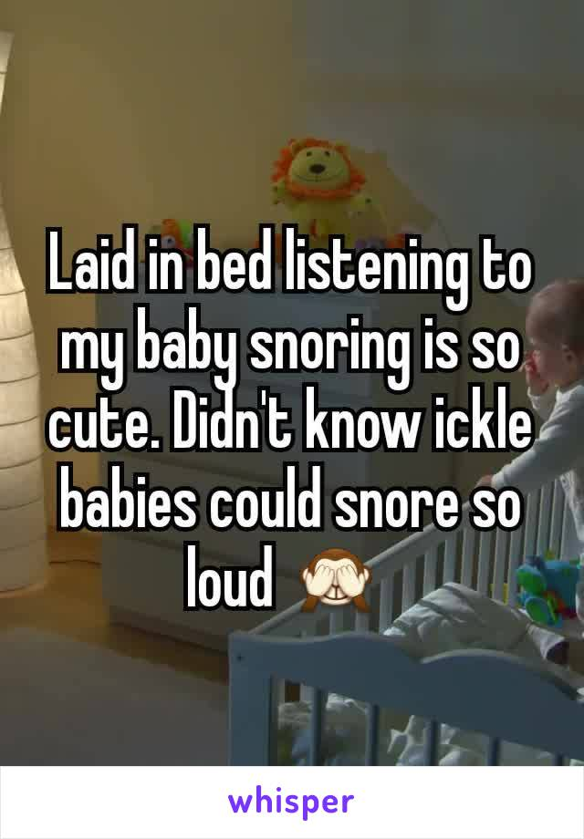 Laid in bed listening to my baby snoring is so cute. Didn't know ickle babies could snore so loud 🙈