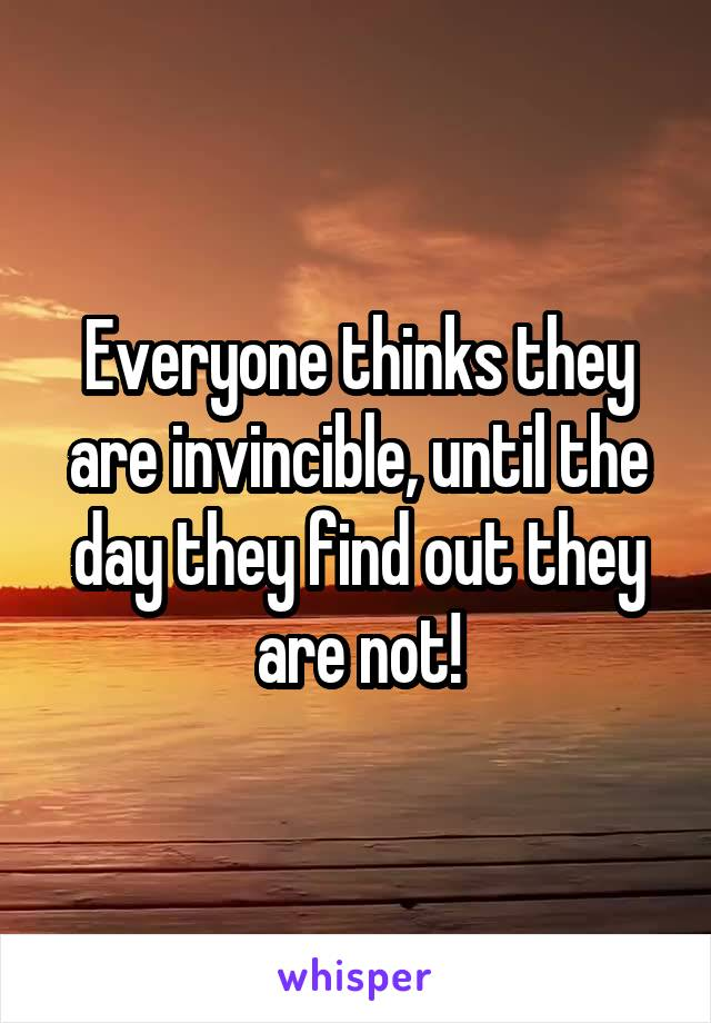 Everyone thinks they are invincible, until the day they find out they are not!
