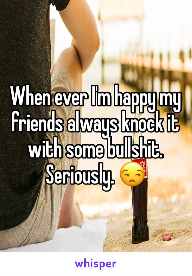 When ever I'm happy my friends always knock it with some bullshit. Seriously. 😒