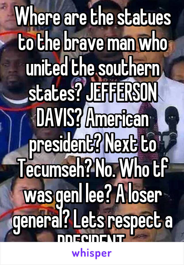 Where are the statues to the brave man who united the southern states? JEFFERSON DAVIS? American president? Next to Tecumseh? No. Who tf was genl lee? A loser general? Lets respect a PRESIDENT