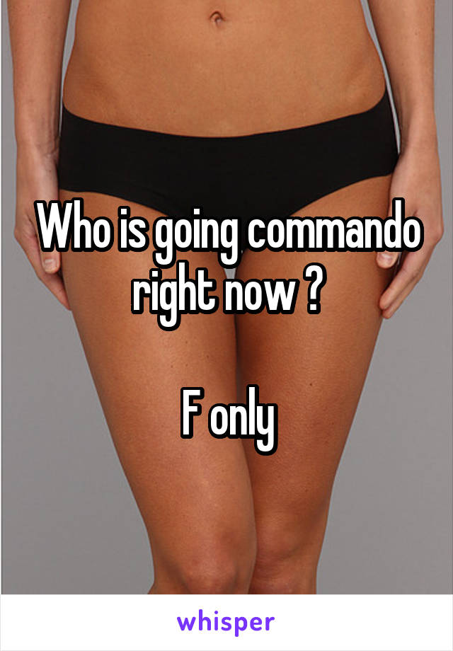 Who is going commando right now ?  F only