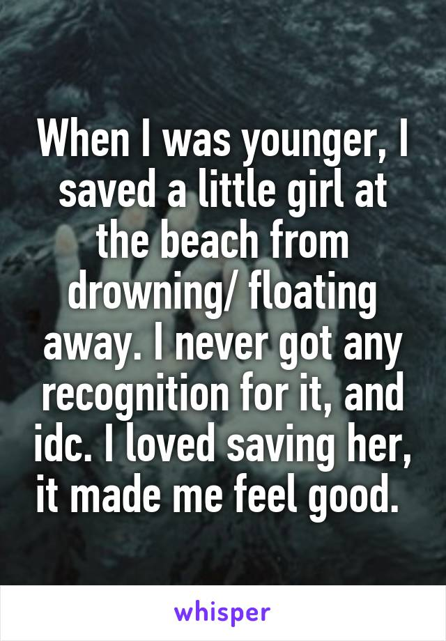 When I was younger, I saved a little girl at the beach from drowning/ floating away. I never got any recognition for it, and idc. I loved saving her, it made me feel good.