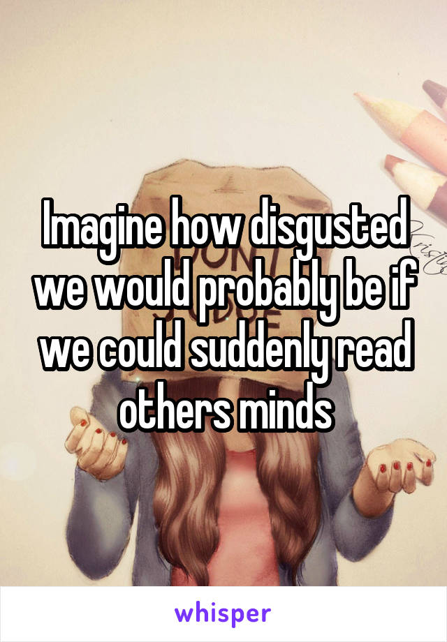 Imagine how disgusted we would probably be if we could suddenly read others minds
