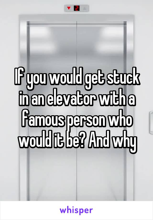 If you would get stuck in an elevator with a famous person who would it be? And why