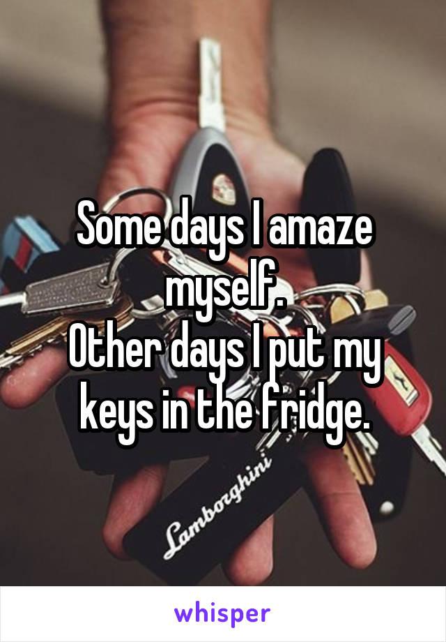 Some days I amaze myself. Other days I put my keys in the fridge.