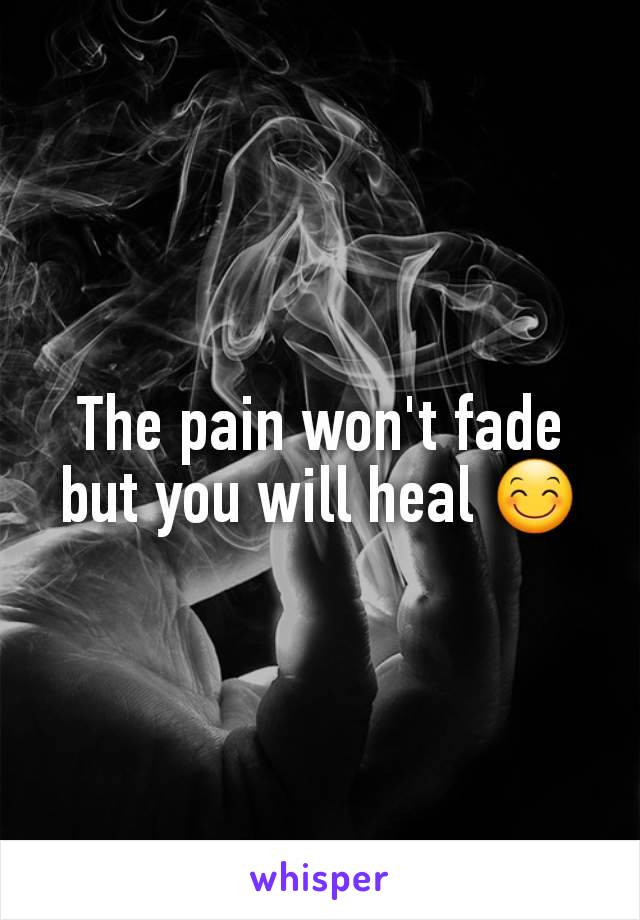 The pain won't fade but you will heal 😊