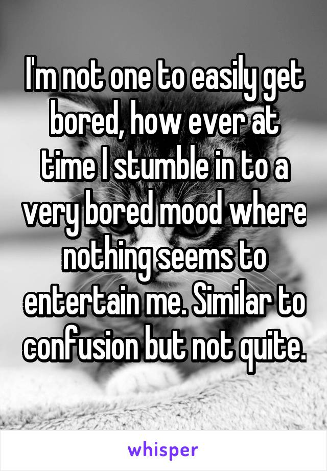 I'm not one to easily get bored, how ever at time I stumble in to a very bored mood where nothing seems to entertain me. Similar to confusion but not quite.