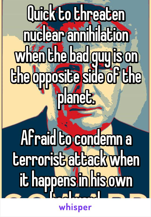 Quick to threaten nuclear annihilation when the bad guy is on the opposite side of the planet.  Afraid to condemn a terrorist attack when it happens in his own backyard.