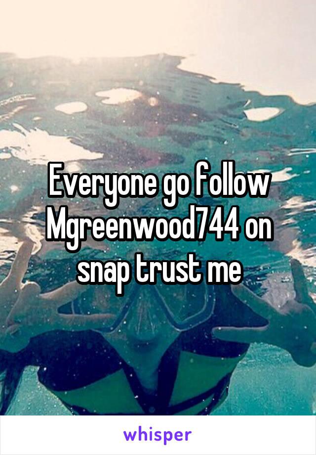 Everyone go follow Mgreenwood744 on snap trust me