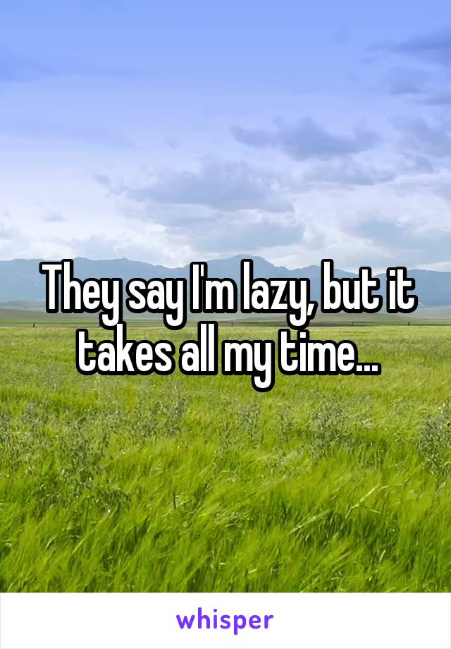 They say I'm lazy, but it takes all my time...