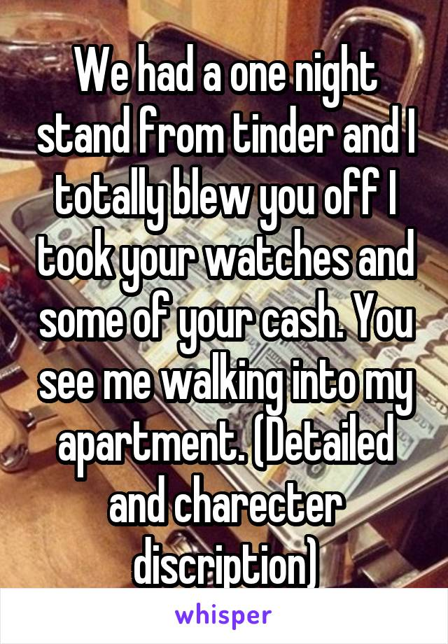 We had a one night stand from tinder and I totally blew you off I took your watches and some of your cash. You see me walking into my apartment. (Detailed and charecter discription)