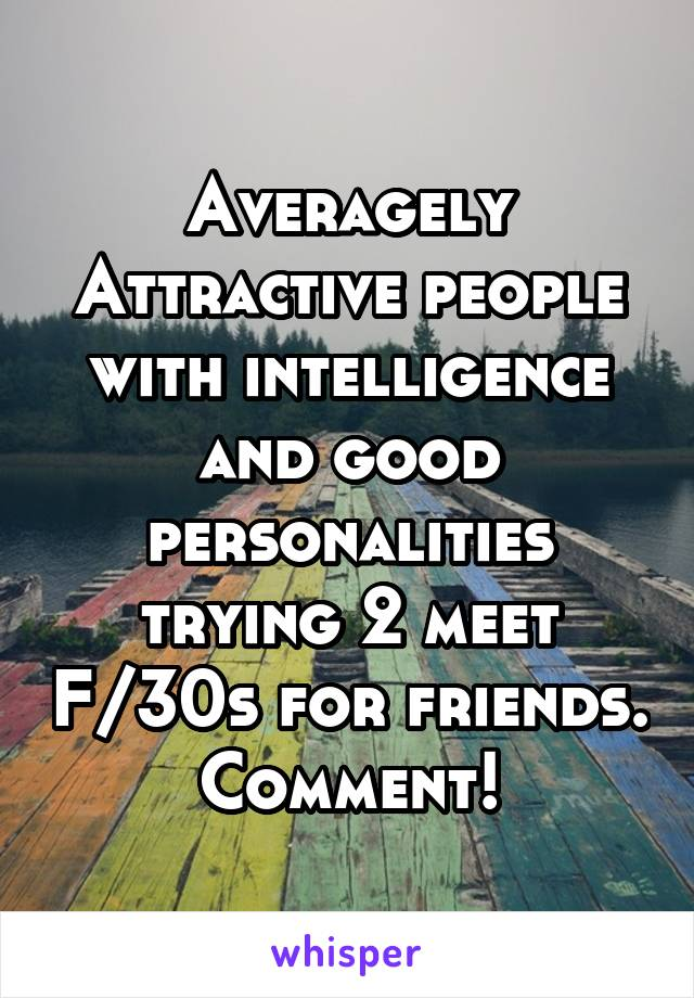 Averagely Attractive people with intelligence and good personalities trying 2 meet F/30s for friends. Comment!