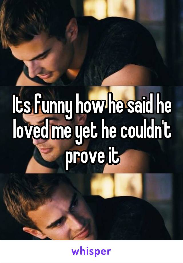 Its funny how he said he loved me yet he couldn't prove it
