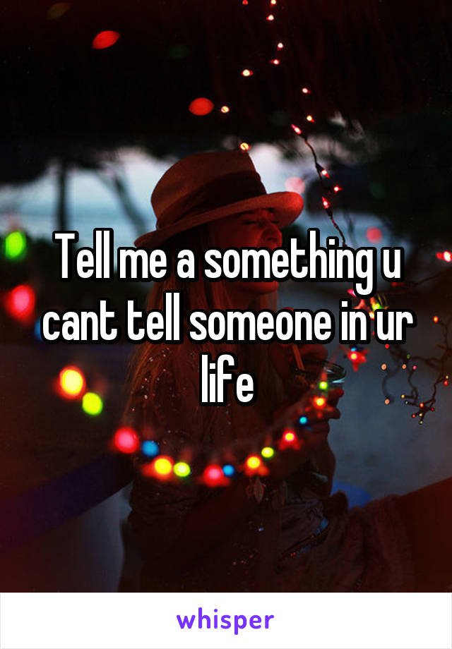 Tell me a something u cant tell someone in ur life