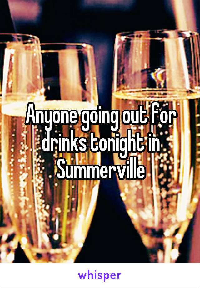 Anyone going out for drinks tonight in Summerville