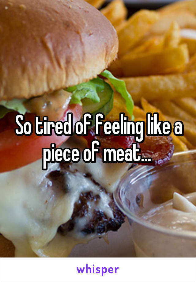 So tired of feeling like a piece of meat...