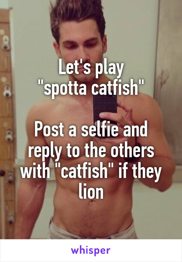 """Let's play """"spotta catfish""""  Post a selfie and reply to the others with """"catfish"""" if they lion"""