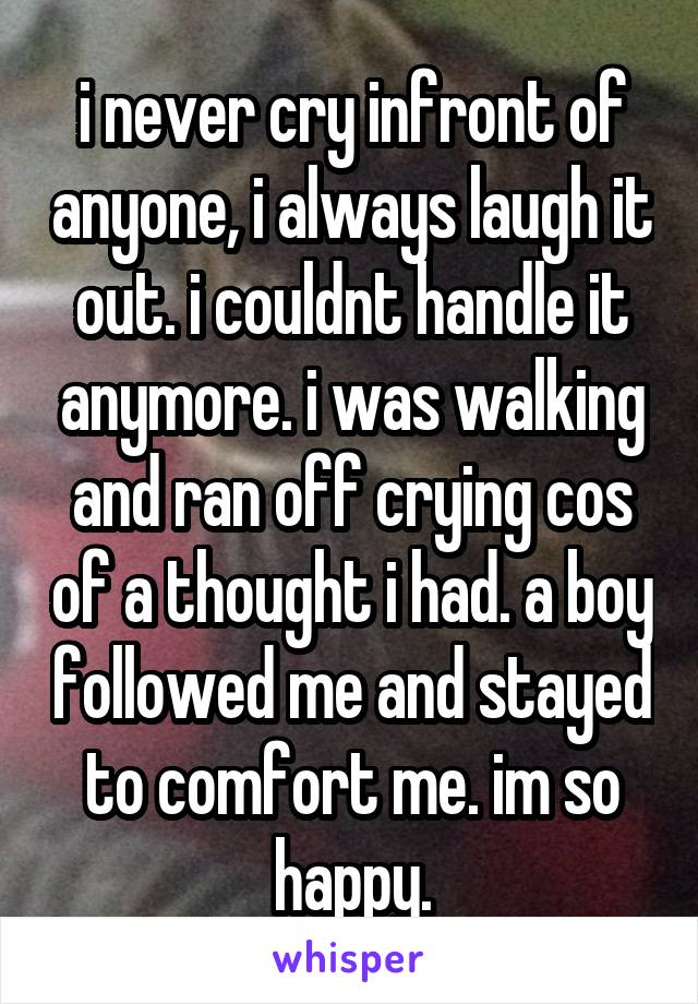 i never cry infront of anyone, i always laugh it out. i couldnt handle it anymore. i was walking and ran off crying cos of a thought i had. a boy followed me and stayed to comfort me. im so happy.