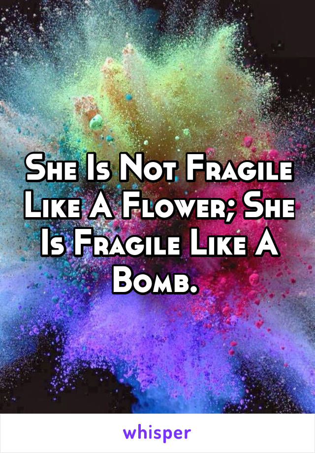 She Is Not Fragile Like A Flower; She Is Fragile Like A Bomb.