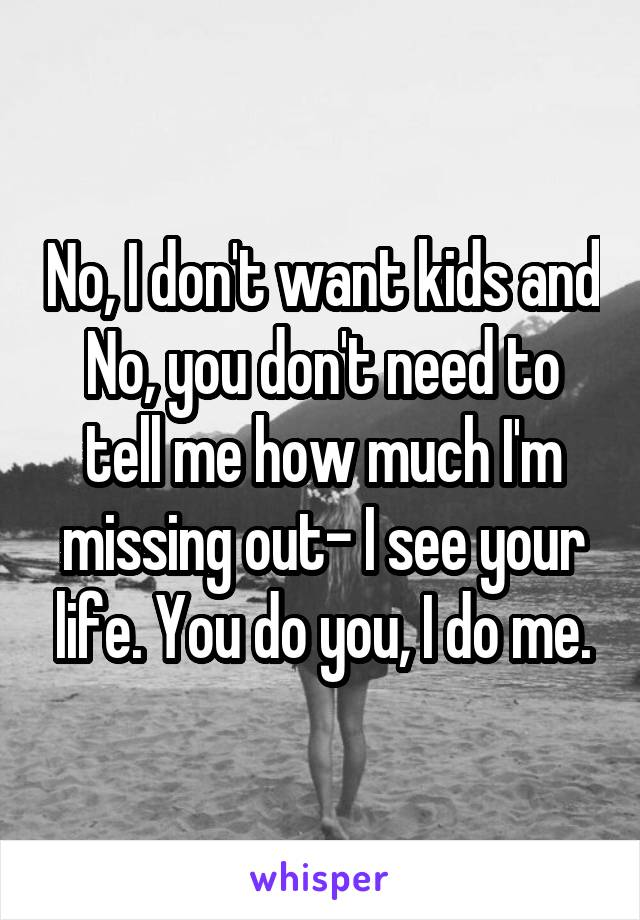 No, I don't want kids and No, you don't need to tell me how much I'm missing out- I see your life. You do you, I do me.