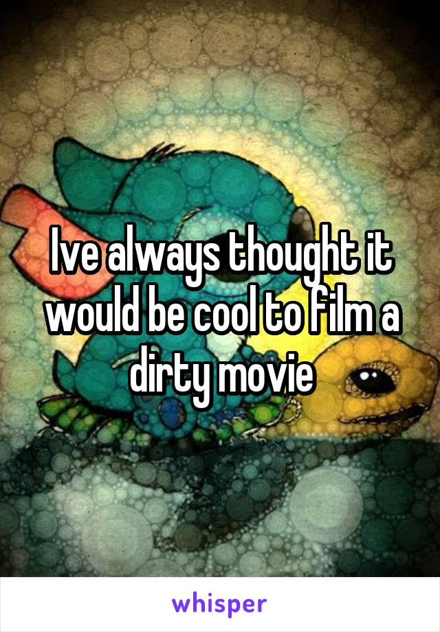 Ive always thought it would be cool to film a dirty movie
