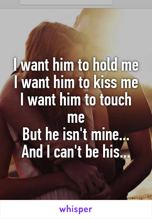 I want him to hold me I want him to kiss me I want him to touch me But he isn't mine... And I can't be his...