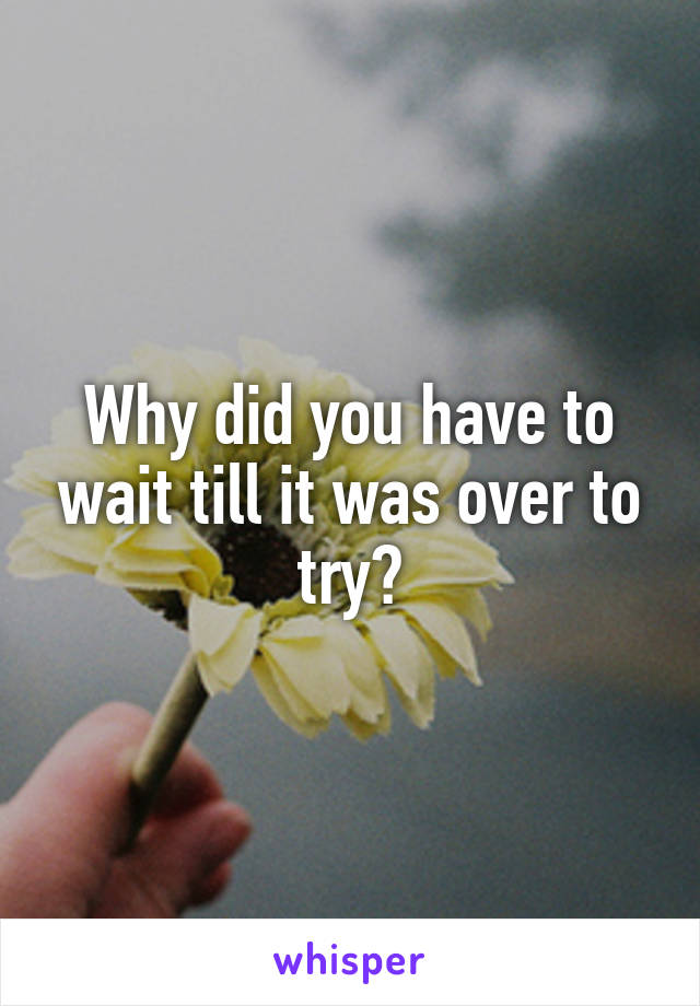 Why did you have to wait till it was over to try?