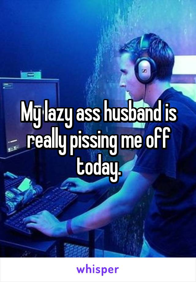 My lazy ass husband is really pissing me off today.