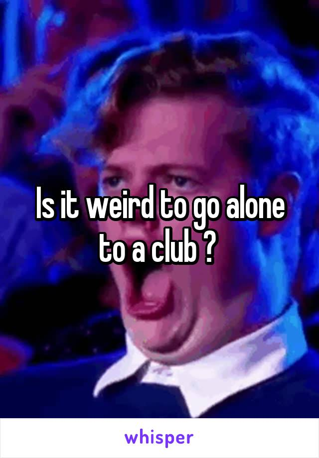Is it weird to go alone to a club ?