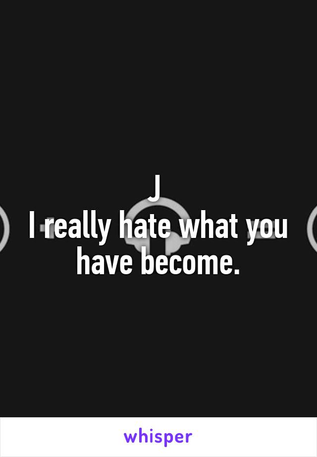 J  I really hate what you have become.