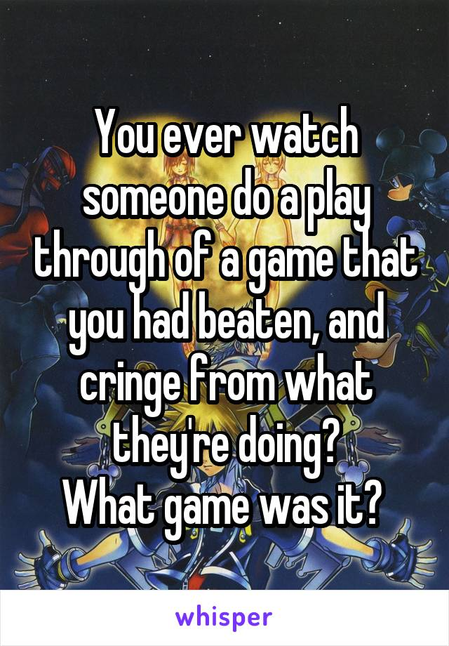 You ever watch someone do a play through of a game that you had beaten, and cringe from what they're doing? What game was it?
