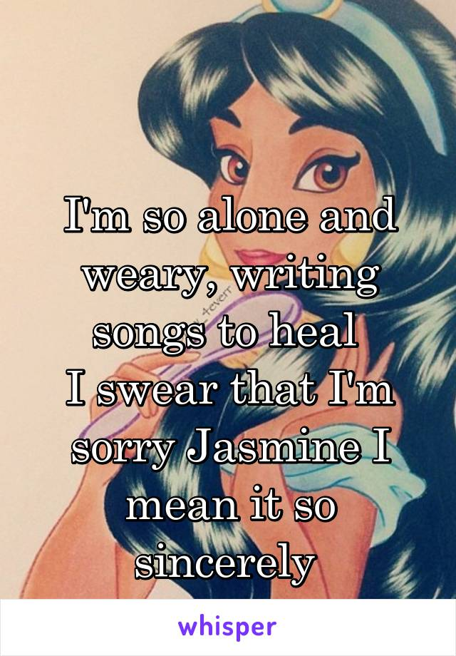 I'm so alone and weary, writing songs to heal  I swear that I'm sorry Jasmine I mean it so sincerely