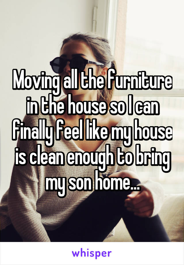 Moving all the furniture in the house so I can finally feel like my house is clean enough to bring my son home...