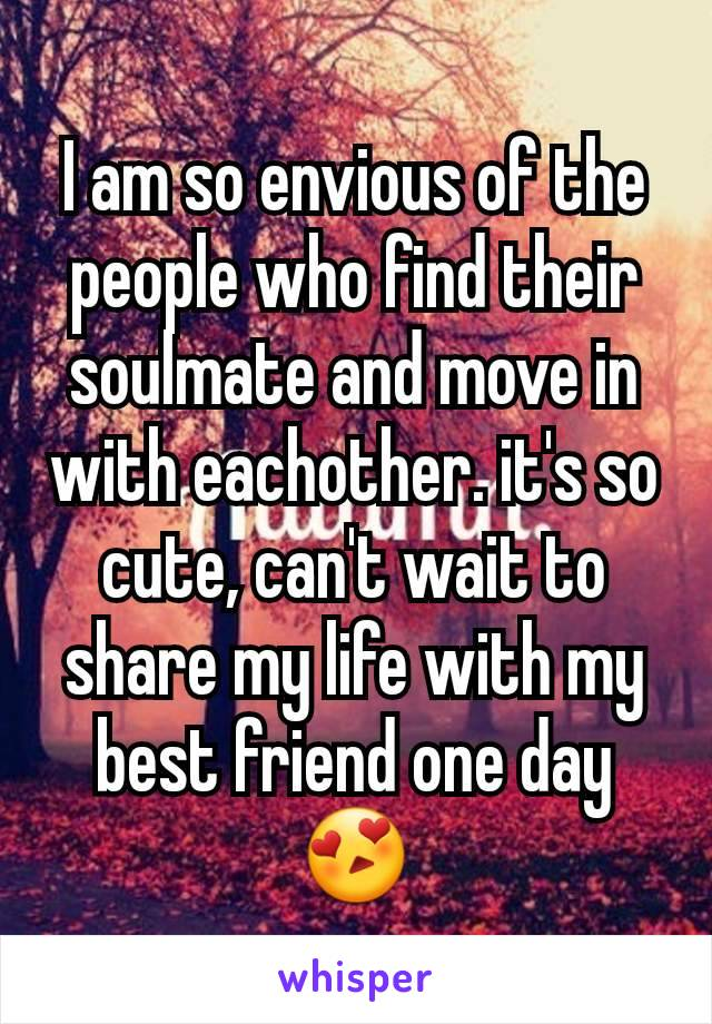 I am so envious of the people who find their soulmate and move in with eachother. it's so cute, can't wait to share my life with my best friend one day😍