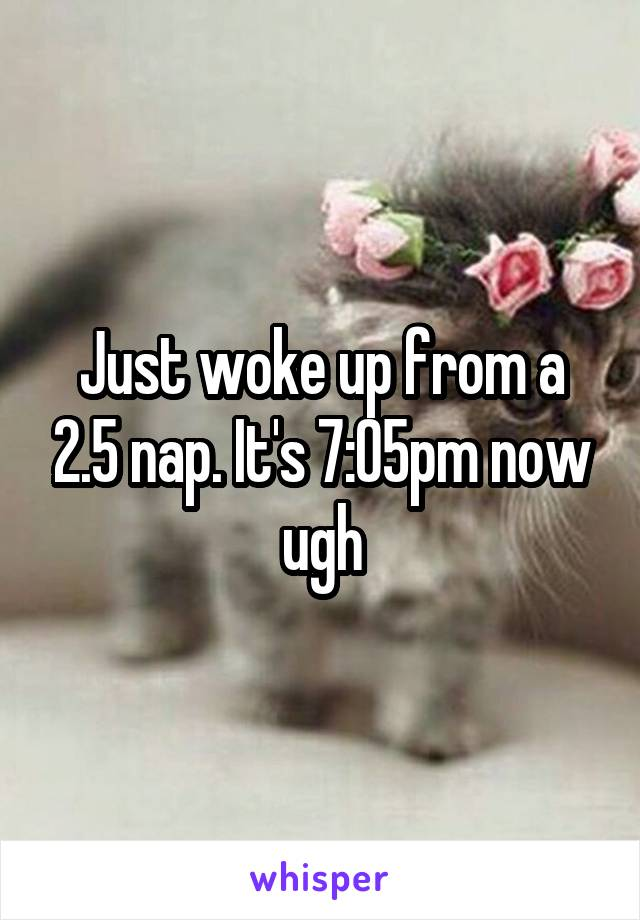 Just woke up from a 2.5 nap. It's 7:05pm now ugh