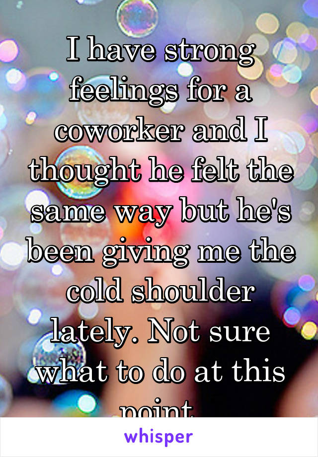 I have strong feelings for a coworker and I thought he felt the same way but he's been giving me the cold shoulder lately. Not sure what to do at this point.