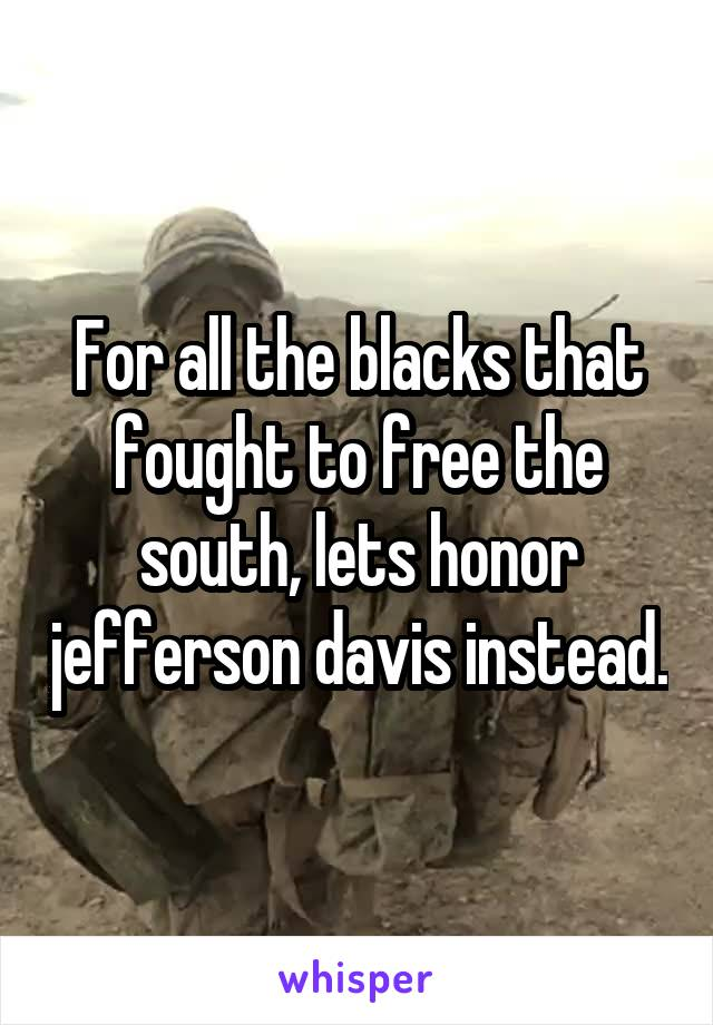 For all the blacks that fought to free the south, lets honor jefferson davis instead.