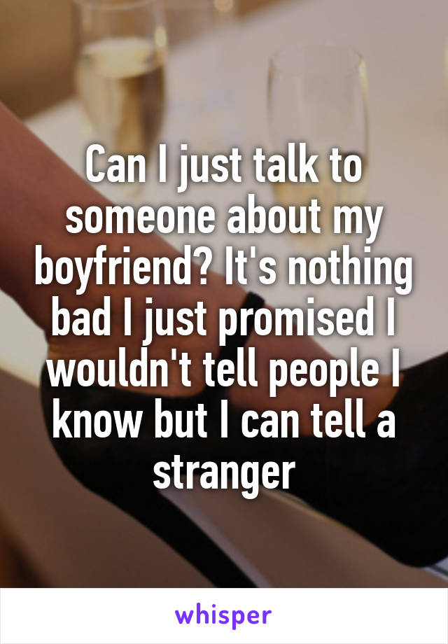 Can I just talk to someone about my boyfriend? It's nothing bad I just promised I wouldn't tell people I know but I can tell a stranger