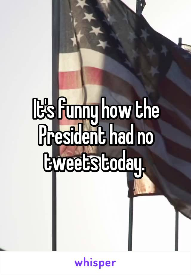 It's funny how the President had no tweets today.