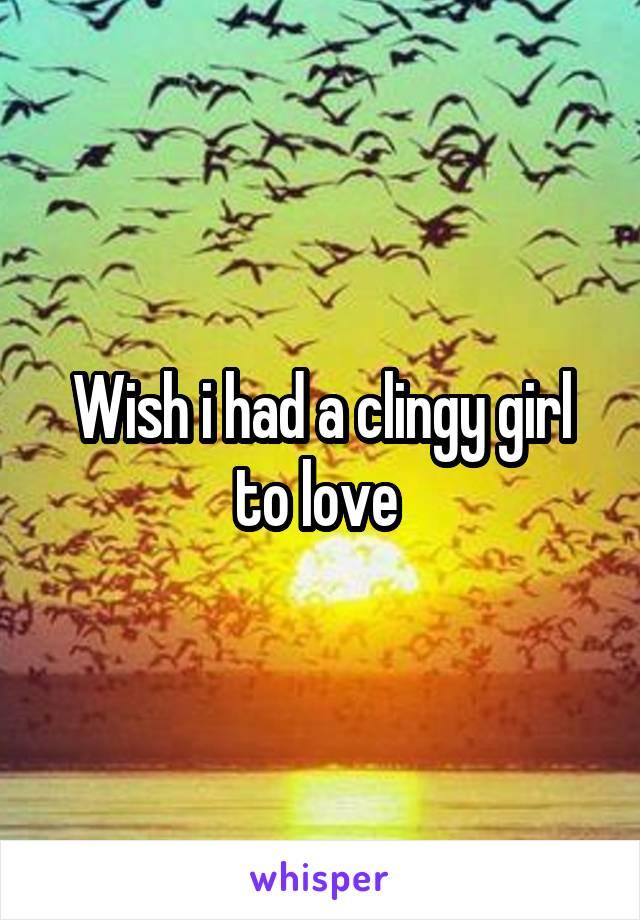 Wish i had a clingy girl to love