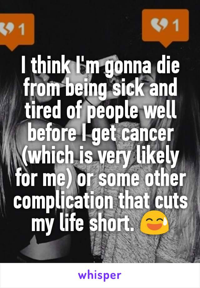 I think I'm gonna die from being sick and tired of people well before I get cancer (which is very likely for me) or some other complication that cuts my life short. 😅