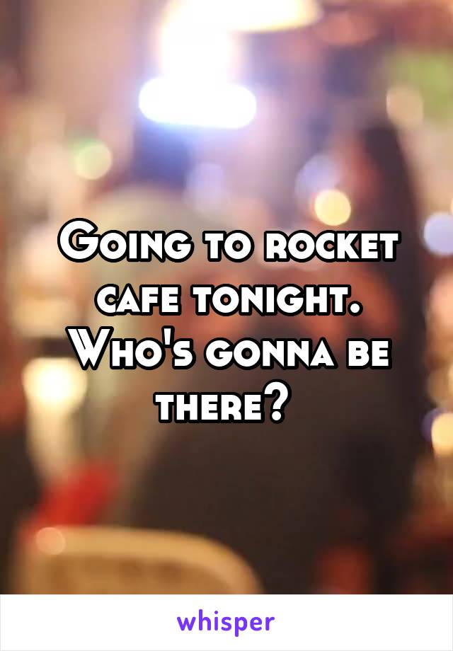 Going to rocket cafe tonight. Who's gonna be there?