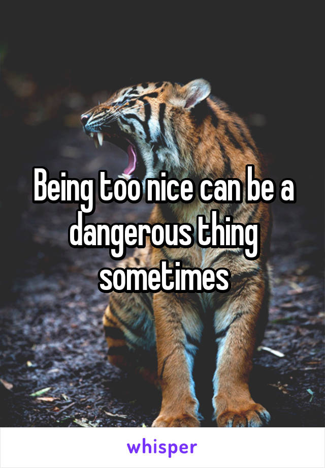 Being too nice can be a dangerous thing sometimes