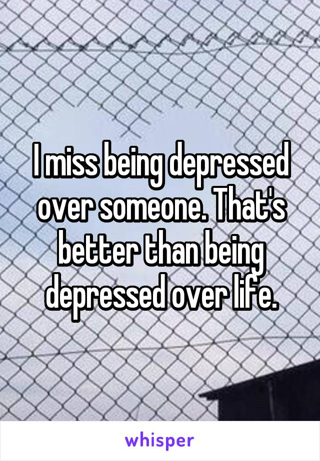 I miss being depressed over someone. That's better than being depressed over life.